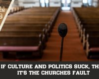 If Culture and Politics Suck, Then It's The Churches Fault